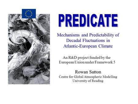 Mechanisms and Predictability of Decadal Fluctuations in Atlantic-European Climate An R&D project funded by the European Union under Framework 5 Rowan.