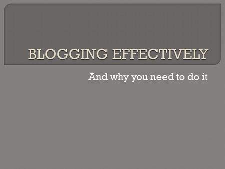 And why you need to do it.  A blog (web-log to give it its full dues) is like a regular online diary entry.