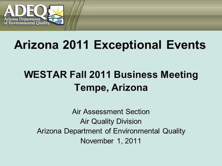 Arizona 2011 Exceptional Events WESTAR Fall 2011 Business Meeting Tempe, Arizona Air Assessment Section Air Quality Division Arizona Department of Environmental.