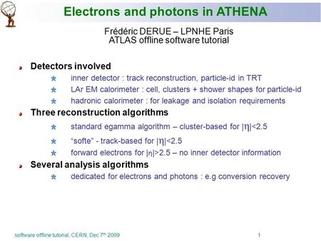 Software offline tutorial, CERN, Dec 7 th 2009 1 Electrons and photons in ATHENA Frédéric DERUE – LPNHE Paris ATLAS offline software tutorial Detectors.