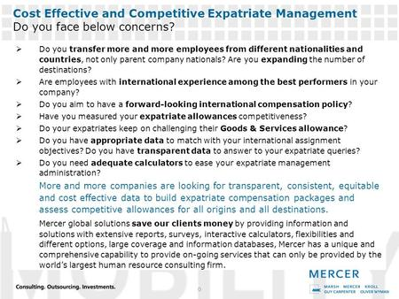 MERCER'S GLOBAL SERVICES 0 Cost Effective and Competitive Expatriate Management Do you face below concerns?  Do you transfer more and more employees from.