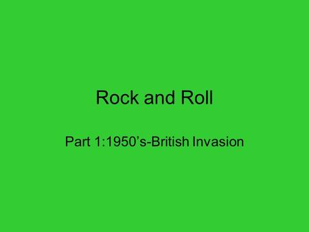 "Rock and Roll Part 1:1950's-British Invasion. Background Rock music evolved from swing jazz and southern blues 1955 Bill Haley and the Comet's ""Rock around."