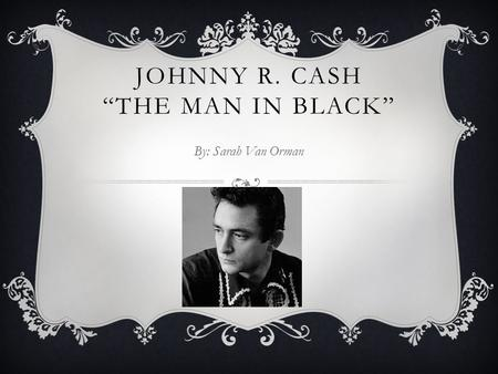 "JOHNNY R. CASH ""THE MAN IN BLACK"" By: Sarah Van Orman."