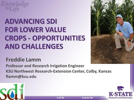 11:37:23 PM 1 of 32 ADVANCING SDI FOR LOWER VALUE CROPS - OPPORTUNITIES AND CHALLENGES Freddie Lamm Professor and Research Irrigation Engineer KSU Northwest.