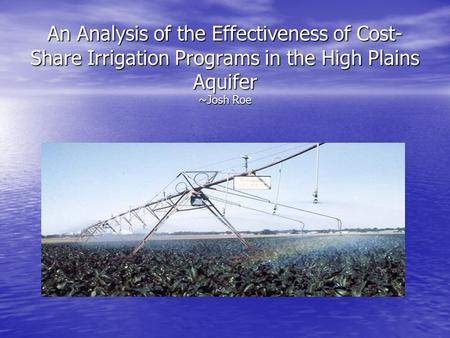 An Analysis of the Effectiveness of Cost- Share Irrigation Programs in the High Plains Aquifer ~Josh Roe.
