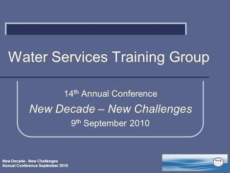 New Decade - New Challenges Annual Conference September 2010 Water Services Training Group 14 th Annual Conference New Decade – New Challenges 9 th September.