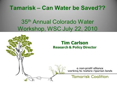 Tamarisk – Can Water be Saved?? 35 th Annual Colorado Water Workshop, WSC July 22, 2010 Tim Carlson Research & Policy Director.