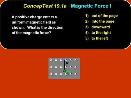 ConcepTest 19.1a Magnetic Force I 1) out of the page 2) into the page 3) downward 4) to the right 5) to the left A positive charge enters a uniform magnetic.