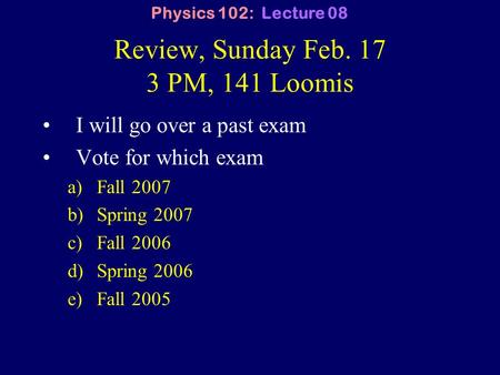 Review, Sunday Feb. 17 3 PM, 141 Loomis I will go over a past exam Vote for which exam a)Fall 2007 b)Spring 2007 c)Fall 2006 d)Spring 2006 e)Fall 2005.