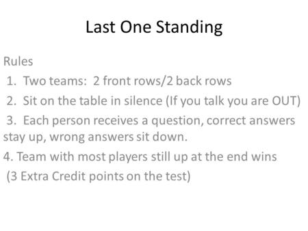 Last One Standing Rules 1. Two teams: 2 front rows/2 back rows 2. Sit on the table in silence (If you talk you are OUT) 3. Each person receives a question,