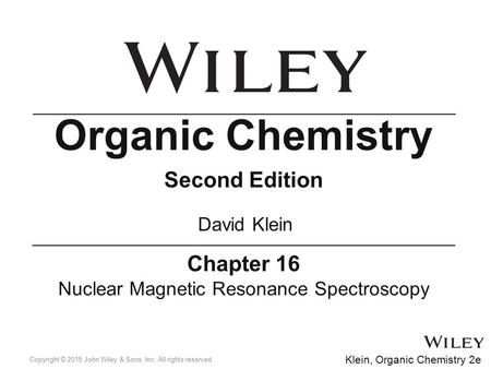 Chapter 16 Nuclear Magnetic Resonance Spectroscopy Organic Chemistry Second Edition David Klein Copyright © 2015 John Wiley & Sons, Inc. All rights reserved.