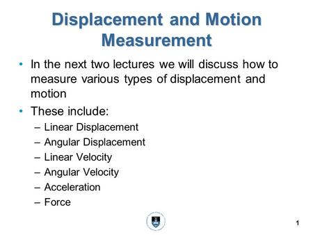 1 Displacement and Motion Measurement In the next two lectures we will discuss how to measure various types of displacement and motion These include: –Linear.
