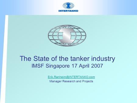 The State of the tanker industry IMSF Singapore 17 April 2007 Manager Research and Projects.