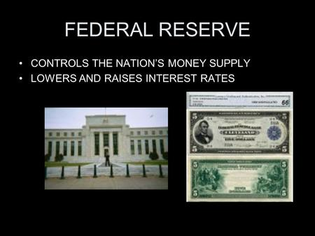 FEDERAL RESERVE CONTROLS THE NATION'S MONEY SUPPLY LOWERS AND RAISES INTEREST RATES.