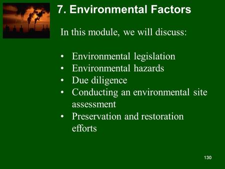 130 7. Environmental Factors In this module, we will discuss: Environmental legislation Environmental hazards Due diligence Conducting an environmental.