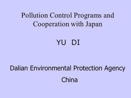 Pollution Control Programs and Cooperation with Japan YU DI Dalian Environmental Protection Agency China.