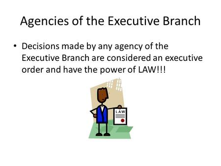 Agencies of the Executive Branch Decisions made by any agency of the Executive Branch are considered an executive order and have the power of LAW!!!