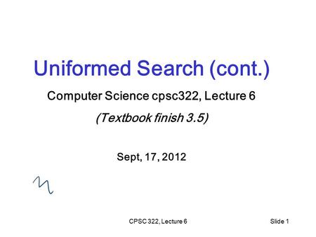 CPSC 322, Lecture 6Slide 1 Uniformed Search (cont.) Computer Science cpsc322, Lecture 6 (Textbook finish 3.5) Sept, 17, 2012.