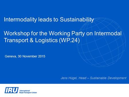 Intermodality leads to Sustainability Workshop for the Working Party on Intermodal Transport & Logistics (WP.24) Geneva, 30 November 2015 Jens Hügel, Head.