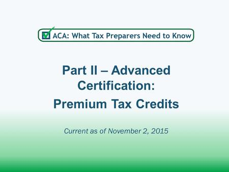 Part II – Advanced Certification: Premium Tax Credits Current as of November 2, 2015.