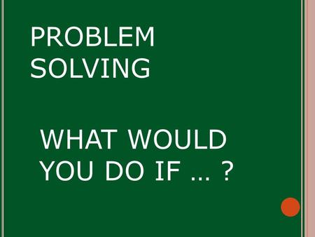 WHAT WOULD YOU DO IF … ? PROBLEM SOLVING PICK A CARD.