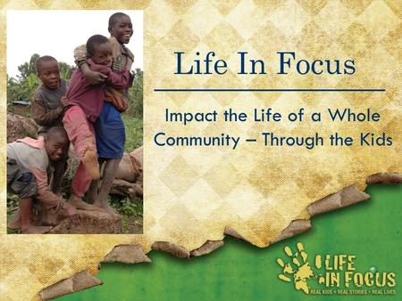 Life In Focus Impact the Life of a Whole Community – Through the Kids.