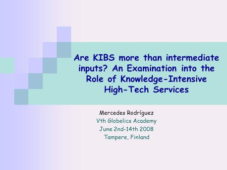 Are KIBS more than intermediate inputs? An Examination into the Role of Knowledge-Intensive High-Tech Services Mercedes Rodríguez Vth Globelics Academy.