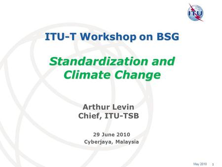 May 2010 1 ITU-T Workshop on BSG Standardization and Climate Change Arthur Levin Chief, ITU-TSB 29 June 2010 Cyberjaya, Malaysia.