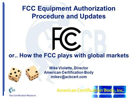 FCC Equipment Authorization Procedure and Updates or.. How the FCC plays with global markets Mike Violette, Director American Certification Body