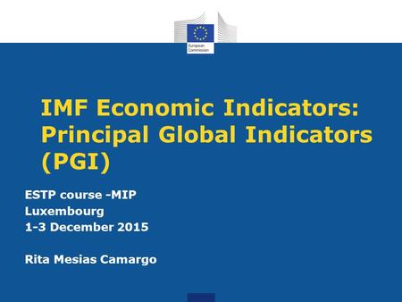 IMF Economic Indicators: Principal Global Indicators (PGI) ESTP course -MIP Luxembourg 1-3 December 2015 Rita Mesias Camargo.