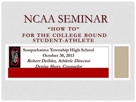 """HOW TO"" FOR THE COLLEGE BOUND STUDENT-ATHLETE NCAA SEMINAR Susquehanna Township High School October 30, 2013 Robert Deibler, Athletic Director Denise."