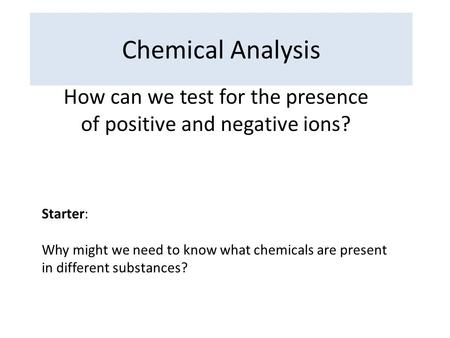 Chemical Analysis How can we test for the presence of positive and negative ions? Starter: Why might we need to know what chemicals are present in different.