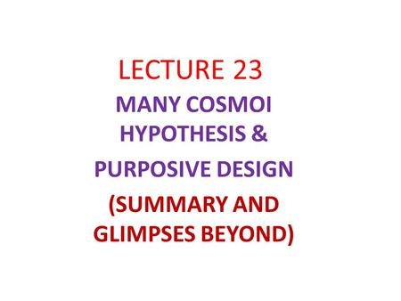 LECTURE 23 MANY COSMOI HYPOTHESIS & PURPOSIVE DESIGN (SUMMARY AND GLIMPSES BEYOND)