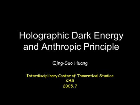 Holographic Dark Energy and Anthropic Principle Qing-Guo Huang Interdisciplinary Center of Theoretical Studies CAS 2005. 7.