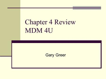 Chapter 4 Review MDM 4U Gary Greer.