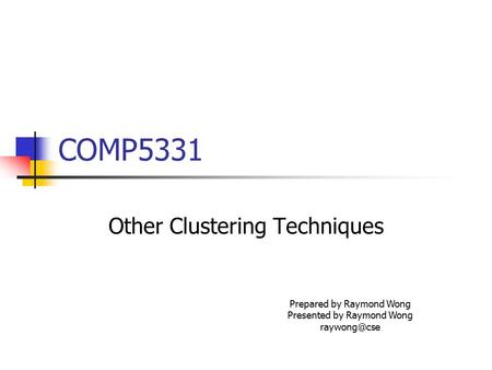 COMP5331 Other Clustering Techniques Prepared by Raymond Wong Presented by Raymond Wong