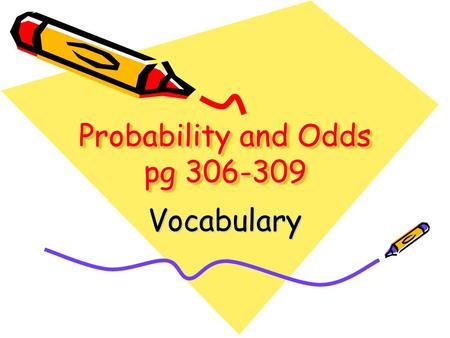 Probability and Odds pg 306-309 Vocabulary. Outcomes The possible results of an experiment. Ex. When you roll a number cube, there are 6 possible outcomes.