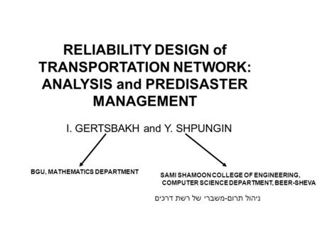 RELIABILITY DESIGN of TRANSPORTATION NETWORK: ANALYSIS and PREDISASTER MANAGEMENT I. GERTSBAKH and Y. SHPUNGIN ניהול תרום-משברי של רשת דרכים BGU, MATHEMATICS.