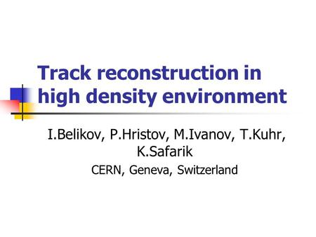 Track reconstruction in high density environment I.Belikov, P.Hristov, M.Ivanov, T.Kuhr, K.Safarik CERN, Geneva, Switzerland.