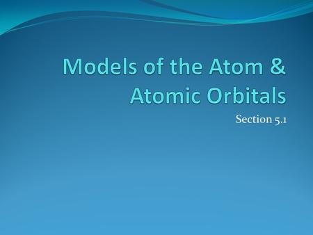 Section 5.1. The Development of Atomic Models The timeline shoes the development of atomic models from 1803 to 1911. 5.1.