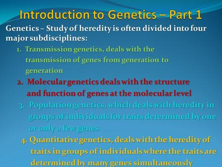 Genetics – Study of heredity is often divided into four major subdisciplines: 1. Transmission genetics, deals with the transmission of genes from generation.