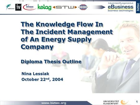 1 The Knowledge Flow In The Incident Management of An Energy Supply Company Diploma Thesis Outline Nina Lessiak October 22 nd, 2004.