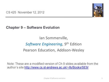 Chapter 9 – Software Evolution 1Chapter 9 Software evolution CS 425 November 12, 2012 Ian Sommerville, Software Engineering, 9 th Edition Pearson Education,