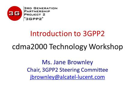 Introduction to 3GPP2 cdma2000 Technology Workshop Ms. Jane Brownley Chair, 3GPP2 Steering Committee