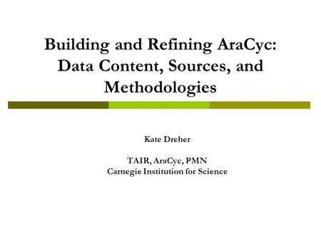 Building and Refining AraCyc: Data Content, Sources, and Methodologies Kate Dreher TAIR, AraCyc, PMN Carnegie Institution for Science.