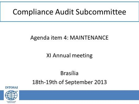 Compliance Audit Subcommittee Agenda item 4: MAINTENANCE XI Annual meeting Brasília 18th-19th of September 2013.