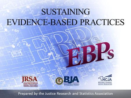 Prepared by the Justice Research and Statistics Association SUSTAINING EVIDENCE-BASED PRACTICES.