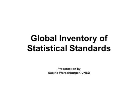 Global Inventory of Statistical Standards Presentation by Sabine Warschburger, UNSD.