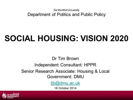SOCIAL HOUSING: VISION 2020 Dr Tim Brown Independent Consultant: HPPR Senior Research Associate: Housing & Local Government: DMU 16 October.