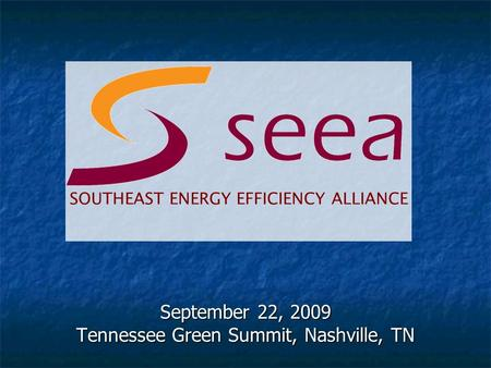 September 22, 2009 Tennessee Green Summit, Nashville, TN SOUTHEAST ENERGY EFFICIENCY ALLIANCE.